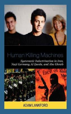 Human Killing Machines: Systematic Indoctrination in Iran, Nazi Germany, Al Qaeda, and Abu Ghraib (Hardback)