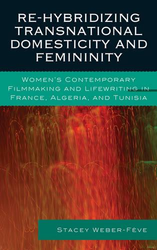 Re-hybridizing Transnational Domesticity and Femininity: Women's Contemporary Filmmaking and Lifewriting in France, Algeria, and Tunisia - After the Empire: The Francophone World & Postcolonial France (Hardback)
