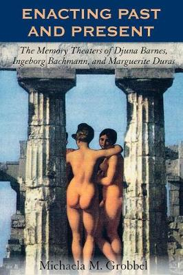 Enacting Past and Present: The Memory Theaters of Djuna Barnes, Ingeborg Bachmann, and Marguerite Duras (Paperback)