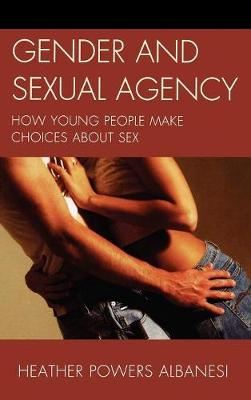 Gender and Sexual Agency: How Young People Make Choices about Sex (Hardback)