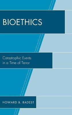 Bioethics: Catastrophic Events in a Time of Terror (Hardback)