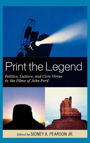 Print the Legend: Politics, Culture, and Civic Virtue in the Films of John Ford (Hardback)