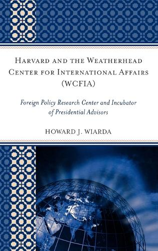 Harvard and the Weatherhead Center for International Affairs (WCFIA): Foreign Policy Research Center and Incubator of Presidential Advisors (Hardback)