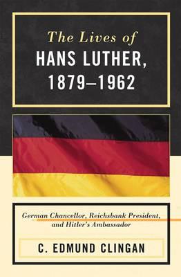 The Lives of Hans Luther, 1879 - 1962: German Chancellor, Reichsbank President, and Hitler's Ambassador (Hardback)
