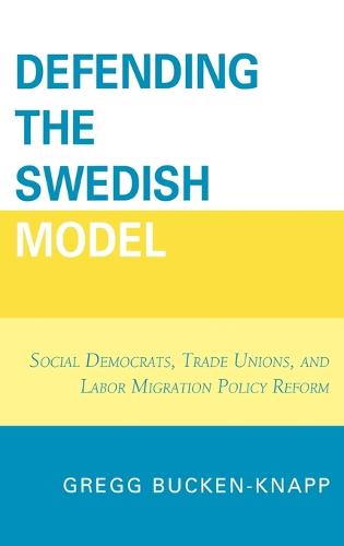 Defending the Swedish Model: Social Democrats, Trade Unions, and Labor Migration Policy Reform (Hardback)
