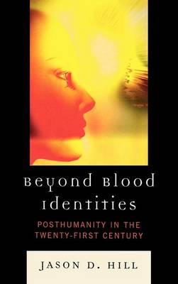 Beyond Blood Identities: Posthumanity in the Twenty-First Century (Hardback)