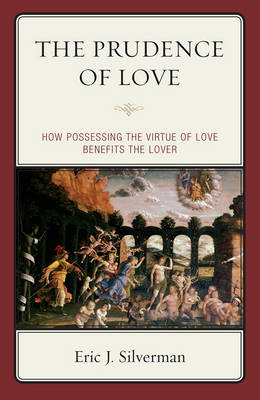 The Prudence of Love: How Possessing the Virtue of Love Benefits the Lover (Hardback)