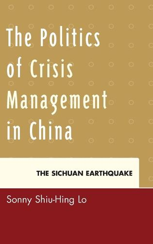 The Politics of Crisis Management in China: The Sichuan Earthquake (Hardback)