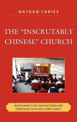 """The """"Inscrutably Chinese"""" Church: How Narratives and Nationalism Continue to Divide Christianity (Hardback)"""