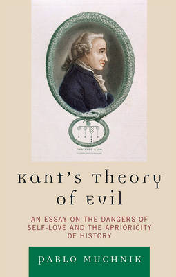 Kant's Theory of Evil: An Essay on the Dangers of Self-Love and the Aprioricity of History (Hardback)
