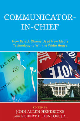 Communicator-in-Chief: How Barack Obama Used New Media Technology to Win the White House - Lexington Studies in Political Communication (Paperback)