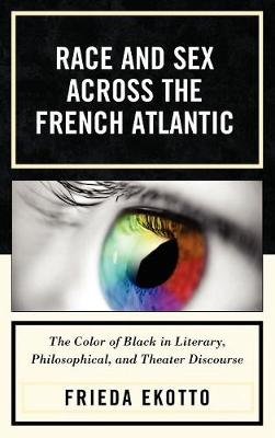 Race and Sex across the French Atlantic: The Color of Black in Literary, Philosophical and Theater Discourse (Hardback)