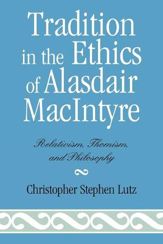 Tradition in the Ethics of Alasdair MacIntyre: Relativism, Thomism, and Philosophy (Paperback)