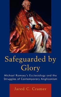Safeguarded by Glory: Michael Ramsey's Ecclesiology and the Struggles of Contemporary Anglicanism (Hardback)