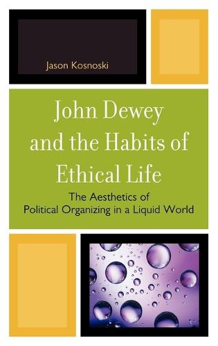 John Dewey and the Habits of Ethical Life: The Aesthetics of Political Organizing in a Liquid World (Hardback)