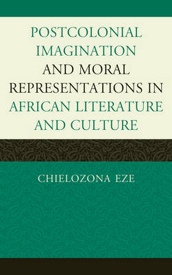 Postcolonial Imaginations and Moral Representations in African Literature and Culture (Hardback)