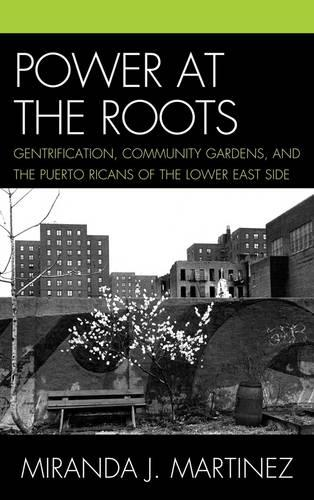 Power at the Roots: Gentrification, Community Gardens, and the Puerto Ricans of the Lower East Side (Hardback)