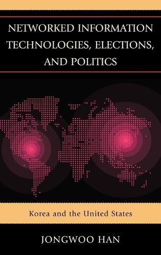 Networked Information Technologies, Elections, and Politics: Korea and the United States (Hardback)