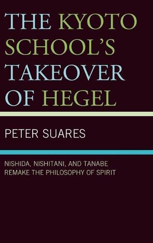 The Kyoto School's Takeover of Hegel: Nishida, Nishitani, and Tanabe Remake the Philosophy of Spirit (Hardback)