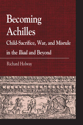 Becoming Achilles: Child-sacrifice, War, and Misrule in the lliad and Beyond - Greek Studies: Interdisciplinary Approaches (Paperback)