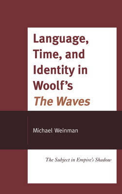 "Language, Time, and Identity in Woolf's ""The Waves"": The Subject in Empire's Shadow (Hardback)"