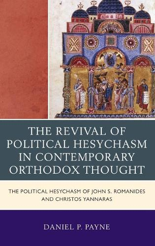 The Revival of Political Hesychasm in Contemporary Orthodox Thought: The Political Hesychasm of John Romanides and Christos Yannaras (Hardback)