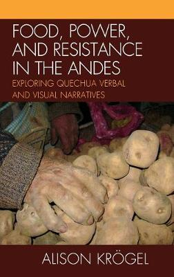 Food, Power, and Resistance in the Andes: Exploring Quechua Verbal and Visual Narratives (Hardback)