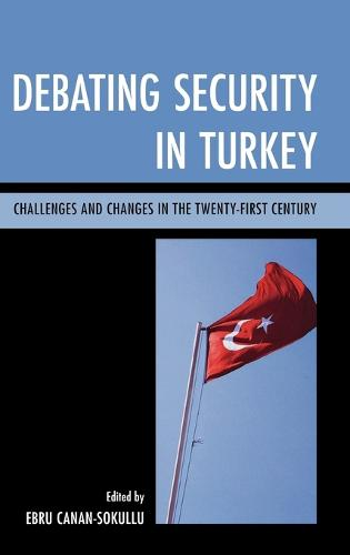 Debating Security in Turkey: Challenges and Changes in the Twenty-First Century (Hardback)