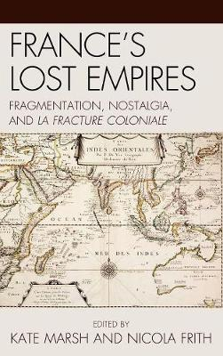 France's Lost Empires: Fragmentation, Nostalgia, and la fracture coloniale - After the Empire: The Francophone World & Postcolonial France (Hardback)