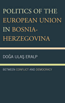 Politics of the European Union in Bosnia-Herzegovina: Between Conflict and Democracy (Hardback)