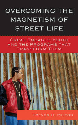 Overcoming the Magnetism of Street Life: Crime-Engaged Youth and the Programs That Transform Them (Hardback)
