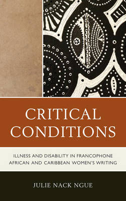 Critical Conditions: Illness and Disability in Francophone African and Caribbean Women's Writing (Hardback)