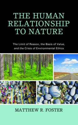The Human Relationship to Nature: The Limit of Reason, the Basis of Value, and the Crisis of Environmental Ethics (Hardback)