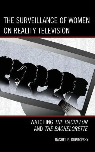 The Surveillance of Women on Reality Television: Watching The Bachelor and The Bachelorette - Critical Studies in Television (Hardback)