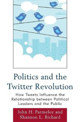 Politics and the Twitter Revolution: How Tweets Influence the Relationship between Political Leaders and the Public - Lexington Studies in Political Communication (Paperback)