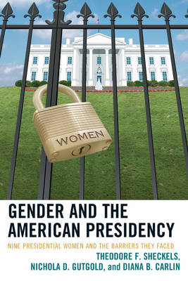 Gender and the American Presidency: Nine Presidential Women and the Barriers They Faced - Lexington Studies in Political Communication (Hardback)