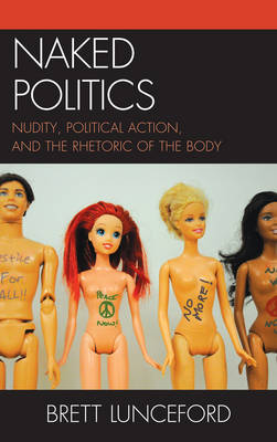 Naked Politics: Nudity, Political Action, and the Rhetoric of the Body (Hardback)