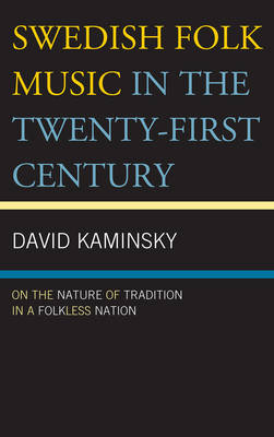 Swedish Folk Music in the Twenty-First Century: On the Nature of Tradition in a Folkless Nation (Hardback)
