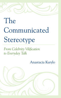 The Communicated Stereotype: From Celebrity Vilification to Everyday Talk (Hardback)