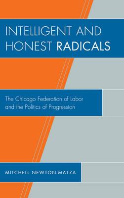 Intelligent and Honest Radicals: The Chicago Federation of Labor and the Politics of Progression (Hardback)