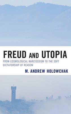 Freud and Utopia: From Cosmological Narcissism to the Soft Dictatorship of Reason (Hardback)
