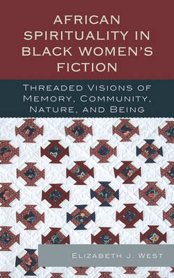 African Spirituality in Black Women's Fiction: Threaded Visions of Memory, Community, Nature and Being (Hardback)