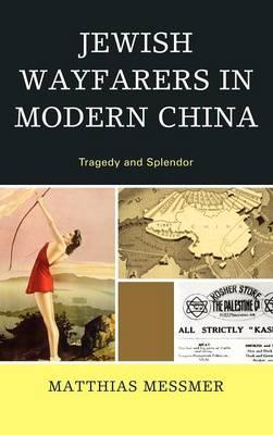 Jewish Wayfarers in Modern China: Tragedy and Splendor (Hardback)