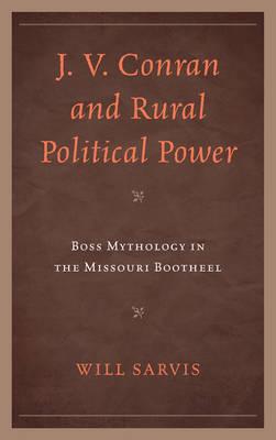 J. V. Conran and Rural Political Power: Boss Mythology in the Missouri Bootheel (Hardback)
