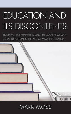 Education and Its Discontents: Teaching, the Humanities, and the Importance of a Liberal Education in the Age of Mass Information (Hardback)