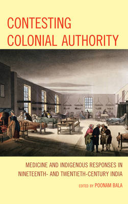 Contesting Colonial Authority: Medicine and Indigenous Responses in Nineteenth- and Twentieth-Century India (Hardback)