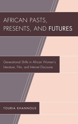 African Pasts, Presents, and Futures: Generational Shifts in African Women's Literature, Film, and Internet Discourse - After the Empire: The Francophone World & Postcolonial France (Hardback)