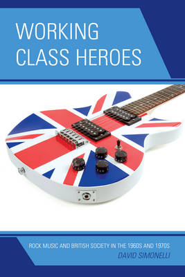Working Class Heroes: Rock Music and British Society in the 1960s and 1970s (Hardback)