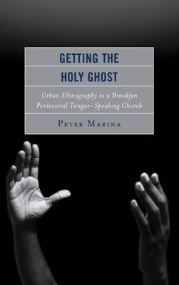 Getting the Holy Ghost: Urban Ethnography in a Brooklyn Pentecostal Tongue-Speaking Church (Hardback)