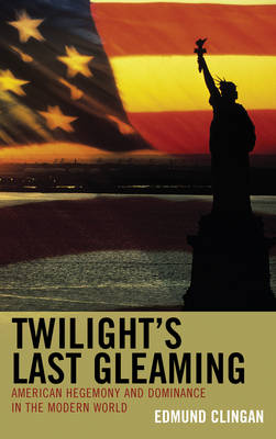 Twilight's Last Gleaming: American Hegemony and Dominance in the Modern World (Hardback)